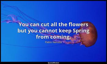 You can cut all the flowers but you cannot keep Spring from coming. Pablo Neruda
