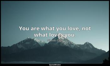You are what you love, not what loves you. Nicolas Cage
