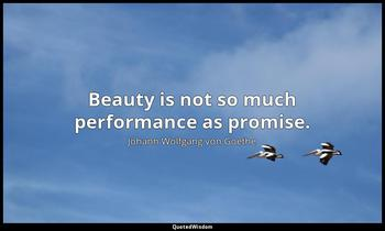 Beauty is not so much performance as promise. Johann Wolfgang von Goethe