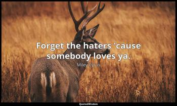 Forget the haters 'cause somebody loves ya. Miley Cyrus