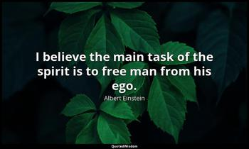 I believe the main task of the spirit is to free man from his ego. Albert Einstein