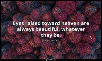 Eyes raised toward heaven are always beautiful, whatever they be. Joseph Joubert