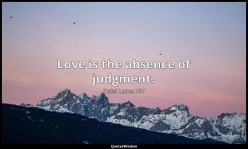 Love is the absence of judgment. Dalai Lama XIV