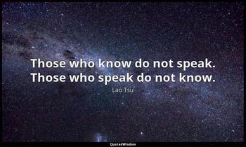 Those who know do not speak. Those who speak do not know. Lao Tsu