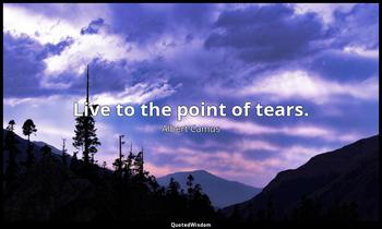 Live to the point of tears. Albert Camus