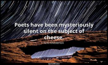 Poets have been mysteriously silent on the subject of cheese. G. K. Chesterton