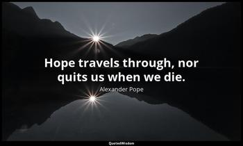 Hope travels through, nor quits us when we die. Alexander Pope