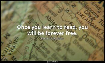 Once you learn to read, you will be forever free. Frederick Douglass