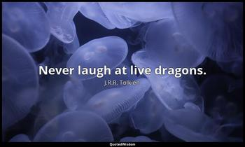 Never laugh at live dragons. J.R.R. Tolkien