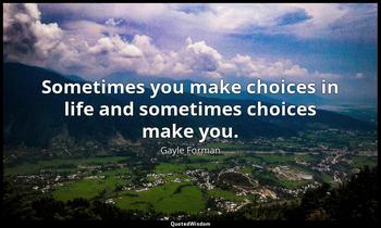 Sometimes you make choices in life and sometimes choices make you. Gayle Forman