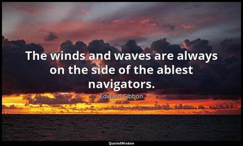 The winds and waves are always on the side of the ablest navigators. Edward Gibbon