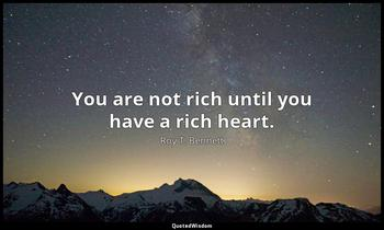 You are not rich until you have a rich heart. Roy T. Bennett