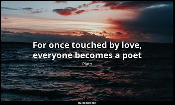 For once touched by love, everyone becomes a poet Plato