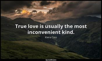 True love is usually the most inconvenient kind. Kiera Cass