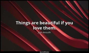 Things are beautiful if you love them. Jean Anouilh