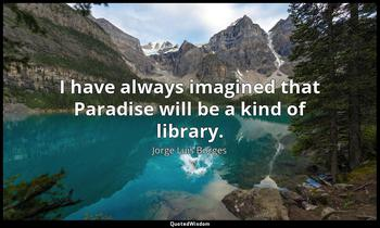 I have always imagined that Paradise will be a kind of library. Jorge Luis Borges