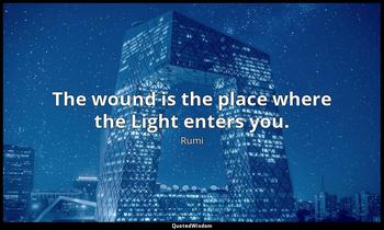 The wound is the place where the Light enters you. Rumi