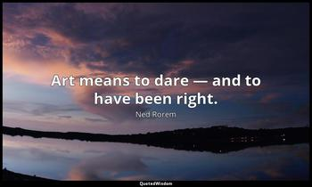 Art means to dare — and to have been right. Ned Rorem
