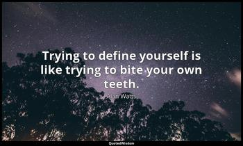 Trying to define yourself is like trying to bite your own teeth. Alan Watts