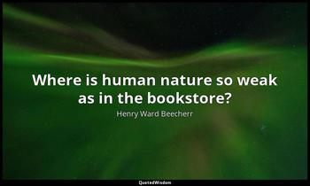 Where is human nature so weak as in the bookstore? Henry Ward Beecherr