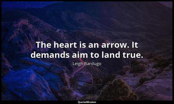 The heart is an arrow. It demands aim to land true. Leigh Bardugo
