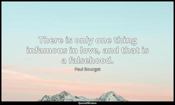 There is only one thing infamous in love, and that is a falsehood. Paul Bourget