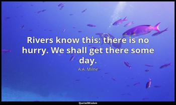 Rivers know this: there is no hurry. We shall get there some day. A.A. Milne