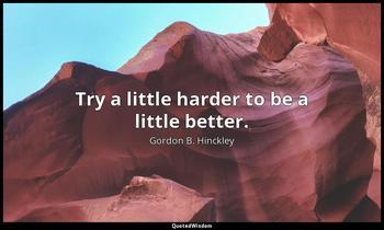 Try a little harder to be a little better. Gordon B. Hinckley