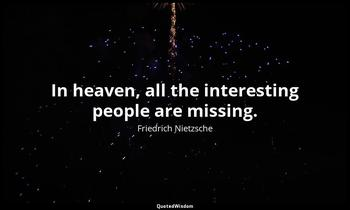 In heaven, all the interesting people are missing. Friedrich Nietzsche