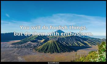 You will do foolish things, but do them with enthusiasm. Colette