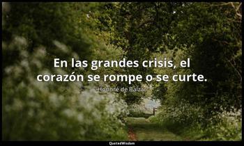 En las grandes crisis, el corazón se rompe o se curte. Honoré de Balzac