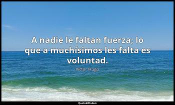 A nadie le faltan fuerza; lo que a muchísimos les falta es voluntad. Victor Hugo