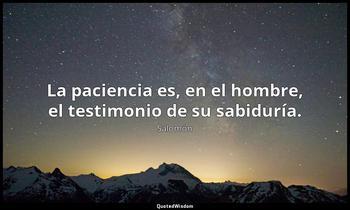 La paciencia es, en el hombre, el testimonio de su sabiduría. Salomón