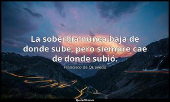 La soberbia nunca baja de donde sube, pero siempre cae de donde subió. Francisco de Quevedo